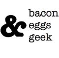 Bacon Eggs & Geek
