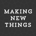 Making new things and thinking about them