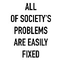 ALL OF SOCIETY'S PROBLEMS ARE EASILY FIXED