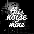 This Noise Of Mine
