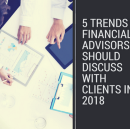 5 Trends Financial Advisors Should Discuss with Clients in 2018