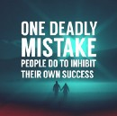 One Deadly Mistake People Do to Inhibit Their Own Success