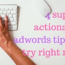 4 Super-Actionable AdWords Tips to Try Right Now