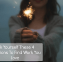 Ask Yourself These Four Questions to Find Work You Love