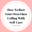 How To Bust Your Own Glass Ceiling With Self-Care