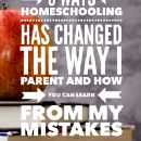 8 Ways Homeschooling Has Changed the Way I Parent (and how you can learn from my mistakes)