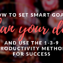 Set Your SMART Goals, Plan Your Day, and Use the 1–3–9 Productivity Method