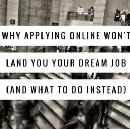 Why Applying Online Won't Land You Your Dream Job (& What To Do Instead)