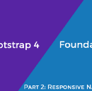 Part 2: Bootstrap 4 vs Foundation 6.4 — Responsive Navigation & Containers