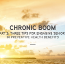 Chronic Boom Part 2: Three Tips for Engaging Seniors in Preventive Health Benefits