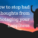 How to stop bad thoughts from sabotaging your happiness