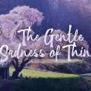 The Gentle Sadness of Things