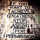 Don't Ask For Permission. Ask For Forgiveness.