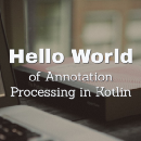 Hello World of Annotation Processing in Kotlin