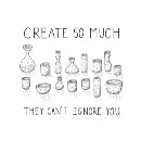 Create So Much They Can't Ignore You