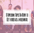 8 Awesome Tips On How To Get Hired As a Millennial
