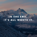 In The End, It's All Worth It.