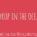 A drop in the ocean — little ideas to get you writing