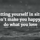 'Stop putting yourself in situations that don't make you happy — and do what you love'