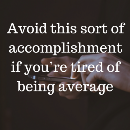 """Avoid this sort of """"accomplishment"""" if you're tired of being average"""