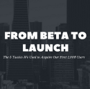 From Beta to Launch: 5 Tactics We Used to Acquire Our First 1,000 Users