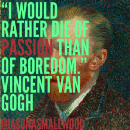 """""""I would rather die of passion than of boredom."""" -Vincent Van Gogh"""