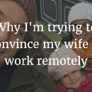 Why I'm trying to convince my wife to work remotely