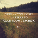 LOOKING FOR AN ALTERNATIVE TO TEACHING? THINK BIGGER.