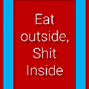 Eat outside, Shit Inside