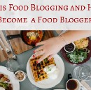 What is food blogging and How to Become a Food Blogger