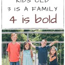 Kids Young, Kids Old, 3 Makes a Family, 4 Kids is Bold