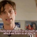 No music ever impacts us as much as that which we listen to at age 14.