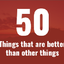 50 Things That Are Better Than Other Things