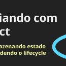 Iniciando com React - #4 Armazenando estado e entendendo o lifecycle