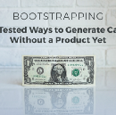 BOOTSTRAPPING: 12 Tested Ways to Generate Cash Without a Product Yet