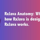 RxJava Anatomy: What is RxJava, how RxJava is designed, and how RxJava works.