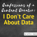 Confessions of a Content Creator: I Don't Care About Data