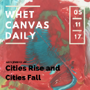 Whet Canvas Daily: Cities Rise and Cities Fall, Thursday, 5–11–2017