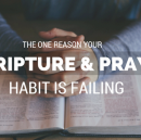 The One Reason Your Daily Scripture and Prayer Habit is Failing