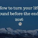 How to turn your life around before the end of 2016