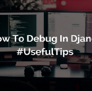 How To Debug In Django. Useful Tips