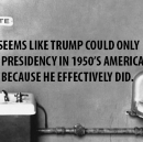 If it seems like Trump could only win a presidency in 1950's America it's because he effectively…