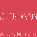 Not just anyone — little ideas to get you writing