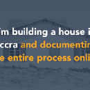 I'm building a house in Accra, and documenting everything online