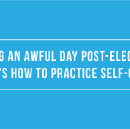 Having an Awful Day Post-Election?
