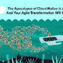 The Apocalypse of Cloud-Native Is Already Here… And Your Agile Transformation Will Not Save You