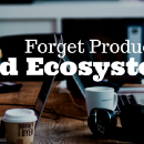 Forget Products. Build Ecosystems.