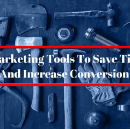 6 Marketing Tools To Save Time And Increase Conversion