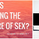 Who is shaping the future of sex? Here's 3 women to watch.