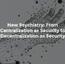 New Psychiatry: From Centralization as Security to Decentralization as Security